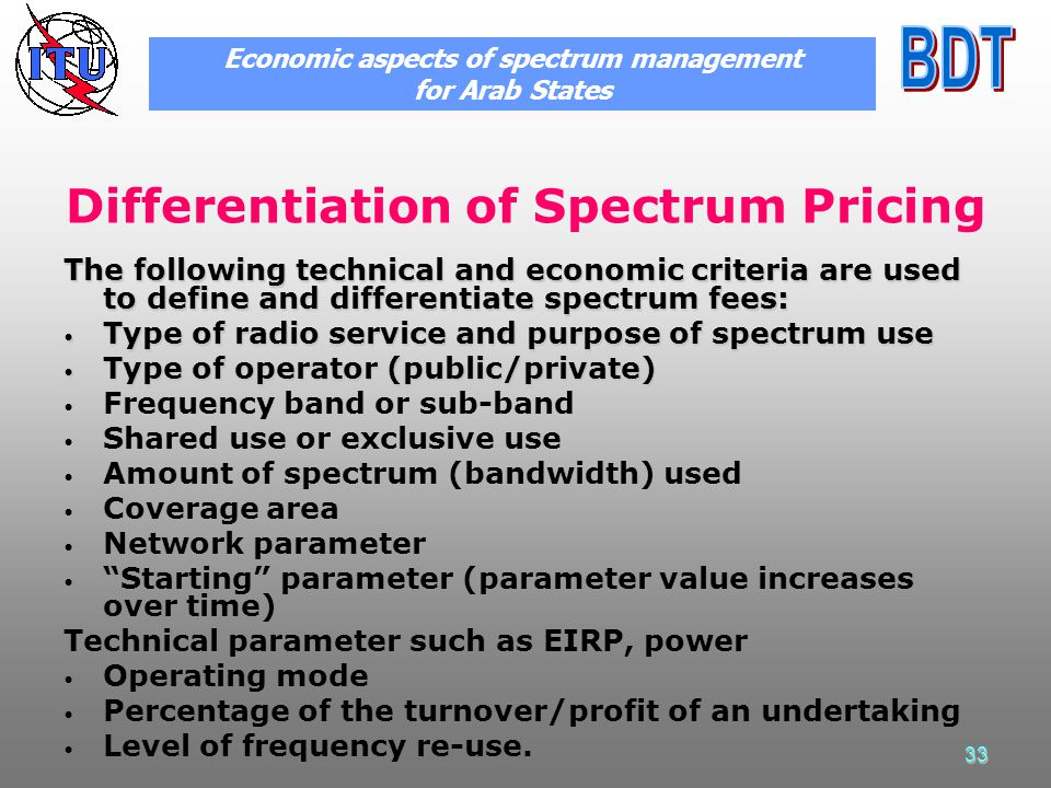 33 Differentiation of Spectrum Pricing The following technical and economic criteria are used to define and differentiate spectrum fees: Type of radio