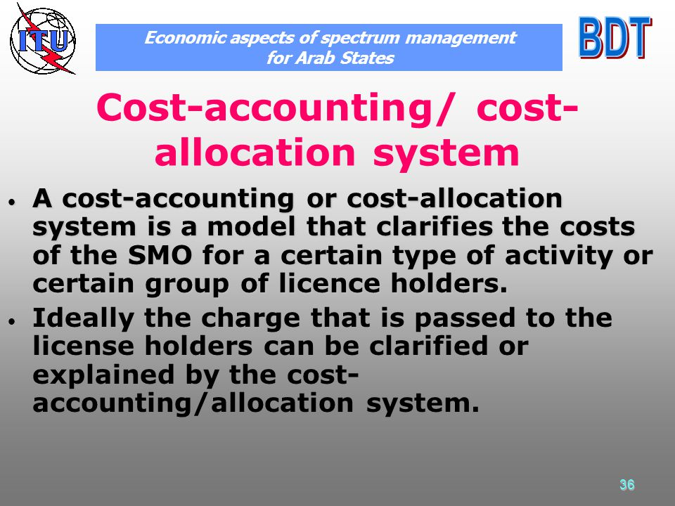 36 Cost-accounting/ cost- allocation system A cost-accounting or cost-allocation system is a model that clarifies the costs of the SMO for a certain type of activity or certain group of licence holders.