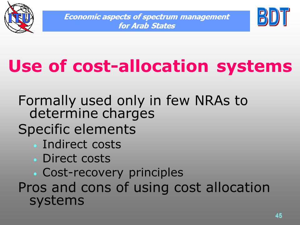 45 Use of cost-allocation systems Formally used only in few NRAs to determine charges Specific elements Indirect costs Direct costs Cost-recovery principles Pros and cons of using cost allocation systems Economic aspects of spectrum management for Arab States