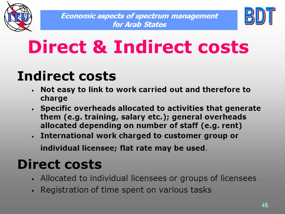 46 Direct & Indirect costs Indirect costs Not easy to link to work carried out and therefore to charge Specific overheads allocated to activities that generate them (e.g.