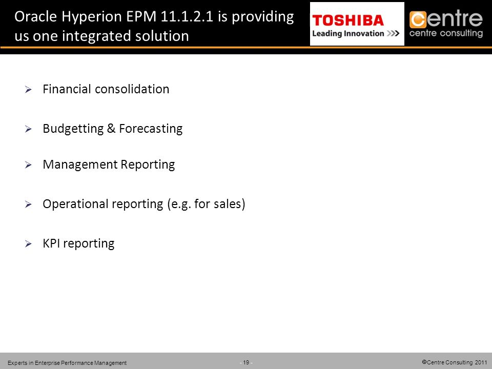 Centre Consulting 2011 - 19 - Experts in Enterprise Performance Management Oracle Hyperion EPM 11.1.2.1 is providing us one integrated solution Financial consolidation Budgetting & Forecasting Management Reporting Operational reporting (e.g.