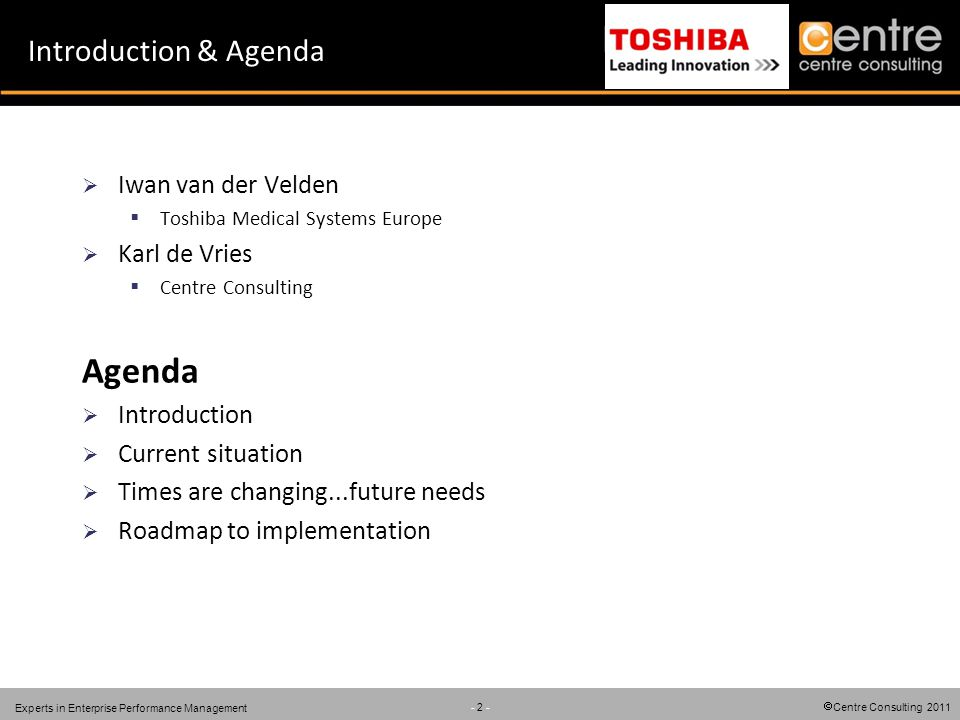Centre Consulting 2011 - 2 - Experts in Enterprise Performance Management Introduction & Agenda Iwan van der Velden Toshiba Medical Systems Europe Karl de Vries Centre Consulting Agenda Introduction Current situation Times are changing...future needs Roadmap to implementation