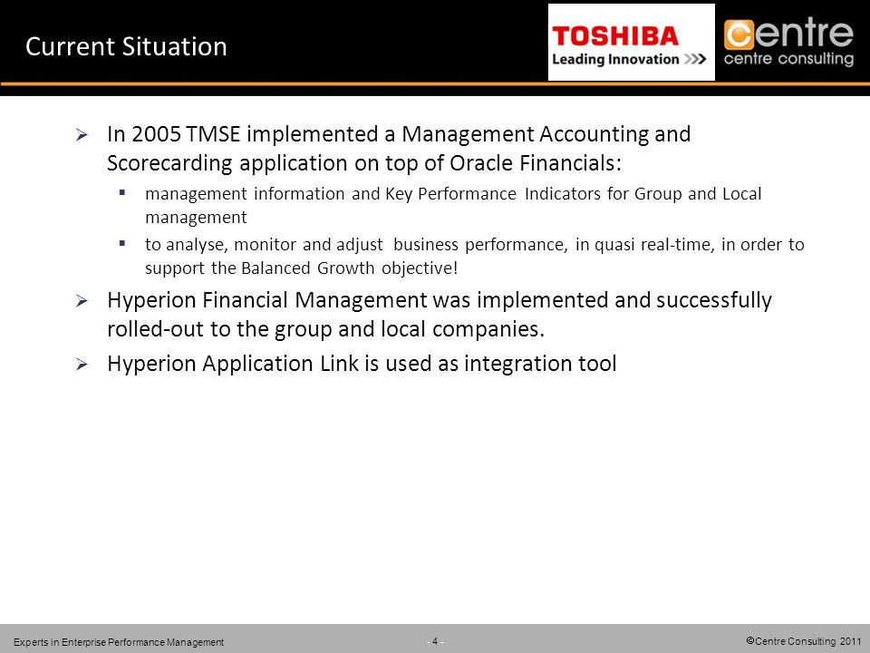 Centre Consulting 2011 - 4 - Experts in Enterprise Performance Management Current Situation In 2005 TMSE implemented a Management Accounting and Scorecarding application on top of Oracle Financials: management information and Key Performance Indicators for Group and Local management to analyse, monitor and adjust business performance, in quasi real-time, in order to support the Balanced Growth objective.