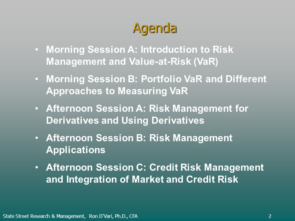 Agenda Morning Session A: Introduction to Risk Management and Value-at-Risk (VaR) Morning Session B: Portfolio VaR and Different Approaches to Measuring VaR Afternoon Session A: Risk Management for Derivatives and Using Derivatives Afternoon Session B: Risk Management Applications Afternoon Session C: Credit Risk Management and Integration of Market and Credit Risk State Street Research & Management, Ron DVari, Ph.D., CFA2