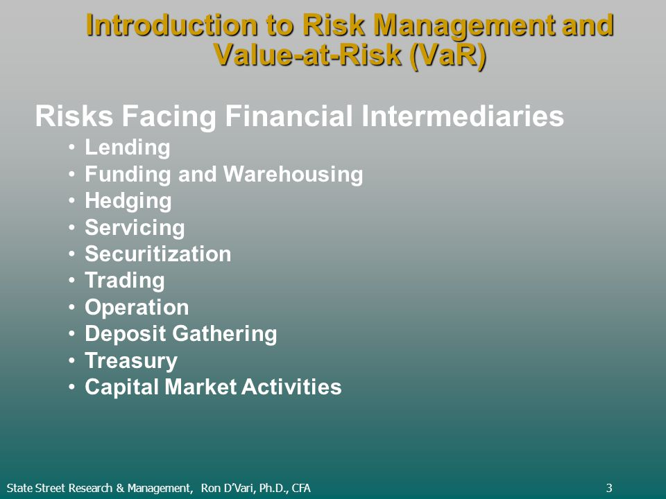 Introduction to Risk Management and Value-at-Risk (VaR) State Street Research & Management, Ron DVari, Ph.D., CFA3 Risks Facing Financial Intermediaries Lending Funding and Warehousing Hedging Servicing Securitization Trading Operation Deposit Gathering Treasury Capital Market Activities