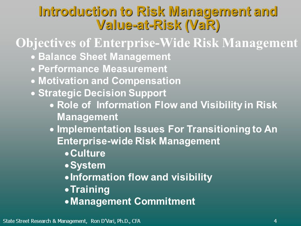 Introduction to Risk Management and Value-at-Risk (VaR) State Street Research & Management, Ron DVari, Ph.D., CFA4 Objectives of Enterprise-Wide Risk Management Balance Sheet Management Performance Measurement Motivation and Compensation Strategic Decision Support Role of Information Flow and Visibility in Risk Management Implementation Issues For Transitioning to An Enterprise-wide Risk Management Culture System Information flow and visibility Training Management Commitment