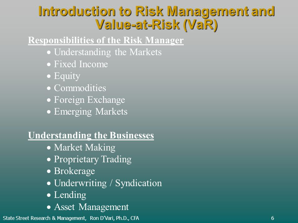 Introduction to Risk Management and Value-at-Risk (VaR) State Street Research & Management, Ron DVari, Ph.D., CFA6 Responsibilities of the Risk Manager Understanding the Markets Fixed Income Equity Commodities Foreign Exchange Emerging Markets Understanding the Businesses Market Making Proprietary Trading Brokerage Underwriting / Syndication Lending Asset Management