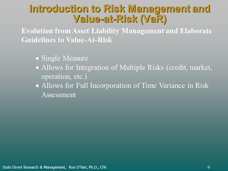Introduction to Risk Management and Value-at-Risk (VaR) State Street Research & Management, Ron DVari, Ph.D., CFA9 Evolution from Asset Liability Management and Elaborate Guidelines to Value-At-Risk Single Measure Allows for Integration of Multiple Risks (credit, market, operation, etc.) Allows for Full Incorporation of Time Variance in Risk Assessment