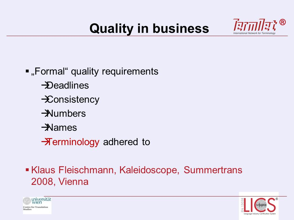 Quality in business Formal quality requirements Deadlines Consistency Numbers Names Terminology adhered to Klaus Fleischmann, Kaleidoscope, Summertrans 2008, Vienna