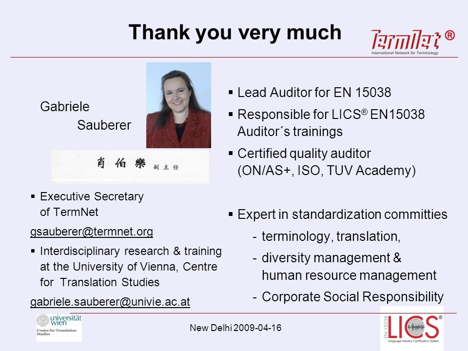 Thank you very much Gabriele Sauberer Executive Secretary of TermNet gsauberer@termnet.org Interdisciplinary research & training at the University of Vienna, Centre for Translation Studies gabriele.sauberer@univie.ac.at Lead Auditor for EN 15038 Responsible for LICS ® EN15038 Auditor´s trainings Certified quality auditor (ON/AS+, ISO, TUV Academy) Expert in standardization committies -terminology, translation, -diversity management & human resource management -Corporate Social Responsibility New Delhi 2009-04-16