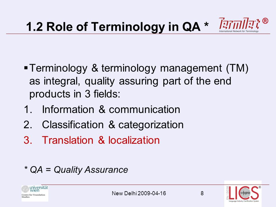 1.2 Role of Terminology in QA * Terminology & terminology management (TM) as integral, quality assuring part of the end products in 3 fields: 1.Information & communication 2.Classification & categorization 3.Translation & localization * QA = Quality Assurance New Delhi 2009-04-168