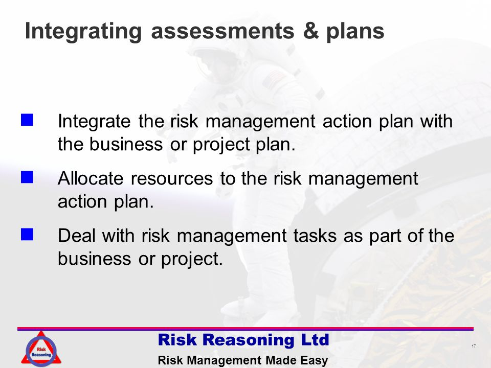 17 Risk Reasoning Ltd Risk Management Made Easy Integrating assessments & plans Integrate the risk management action plan with the business or project plan.
