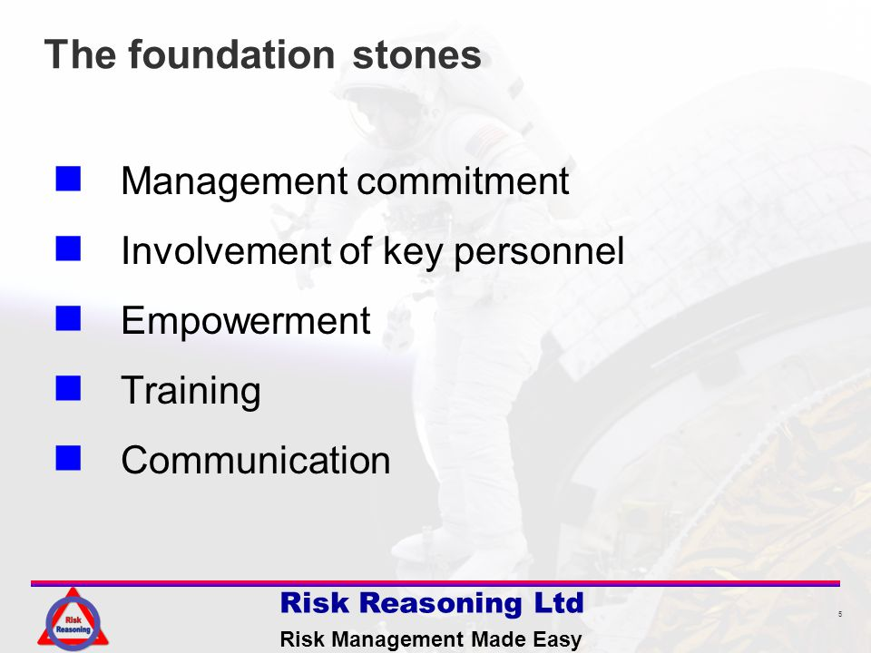 5 Risk Reasoning Ltd Risk Management Made Easy The foundation stones Management commitment Involvement of key personnel Empowerment Training Communication