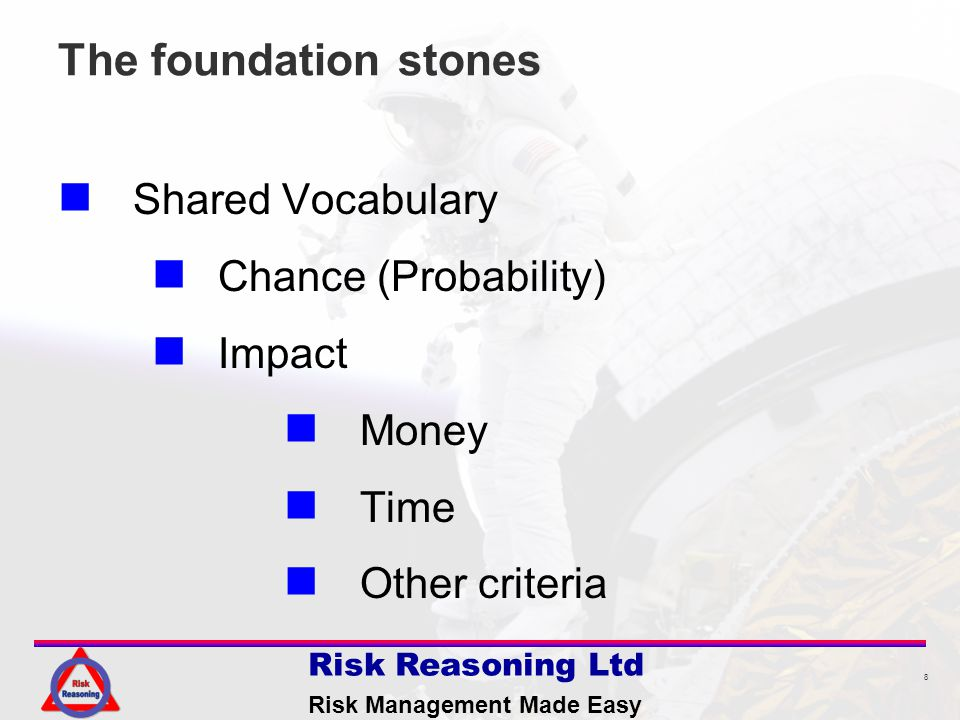 8 Risk Reasoning Ltd Risk Management Made Easy The foundation stones Shared Vocabulary Chance (Probability) Impact Money Time Other criteria