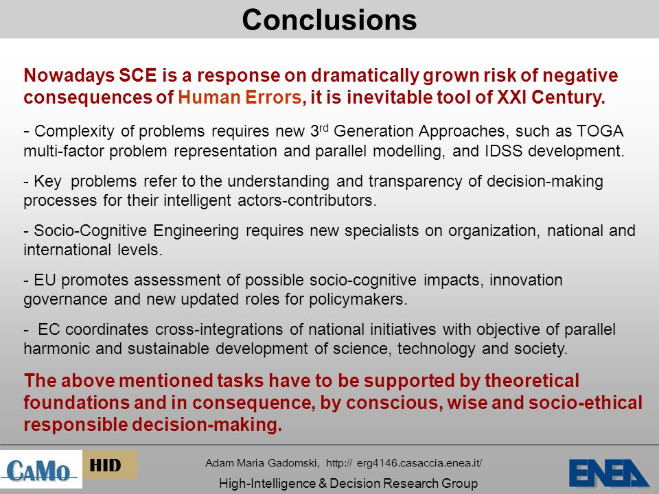 Conclusions Adam Maria Gadomski, http:// erg4146.casaccia.enea.it/ High-Intelligence & Decision Research Group HID Nowadays SCE is a response on dramatically grown risk of negative consequences of Human Errors, it is inevitable tool of XXI Century.