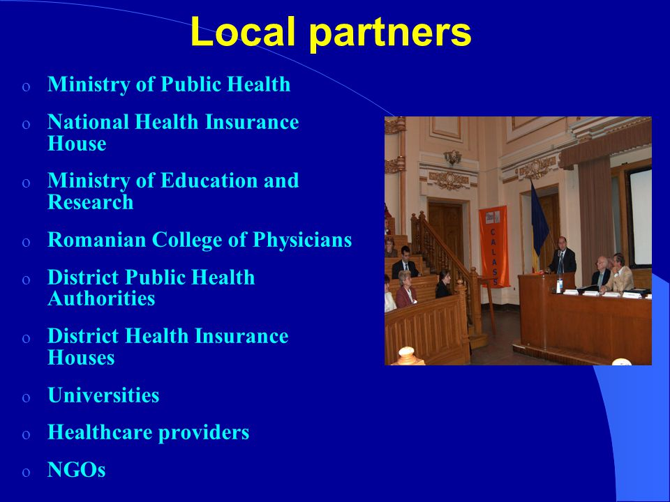 Local partners o Ministry of Public Health o National Health Insurance House o Ministry of Education and Research o Romanian College of Physicians o District Public Health Authorities o District Health Insurance Houses o Universities o Healthcare providers o NGOs