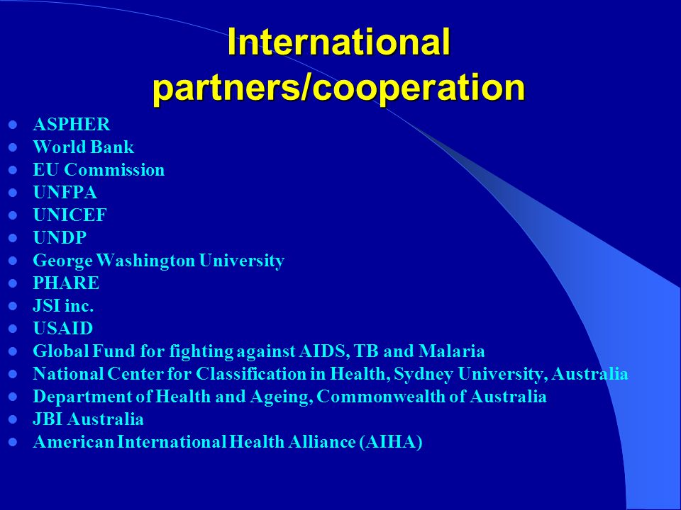 International partners/cooperation ASPHER World Bank EU Commission UNFPA UNICEF UNDP George Washington University PHARE JSI inc.