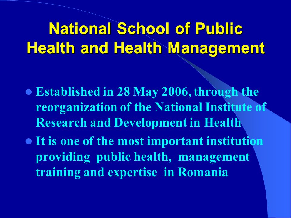 National School of Public Health and Health Management Established in 28 May 2006, through the reorganization of the National Institute of Research and Development in Health It is one of the most important institution providing public health, management training and expertise in Romania