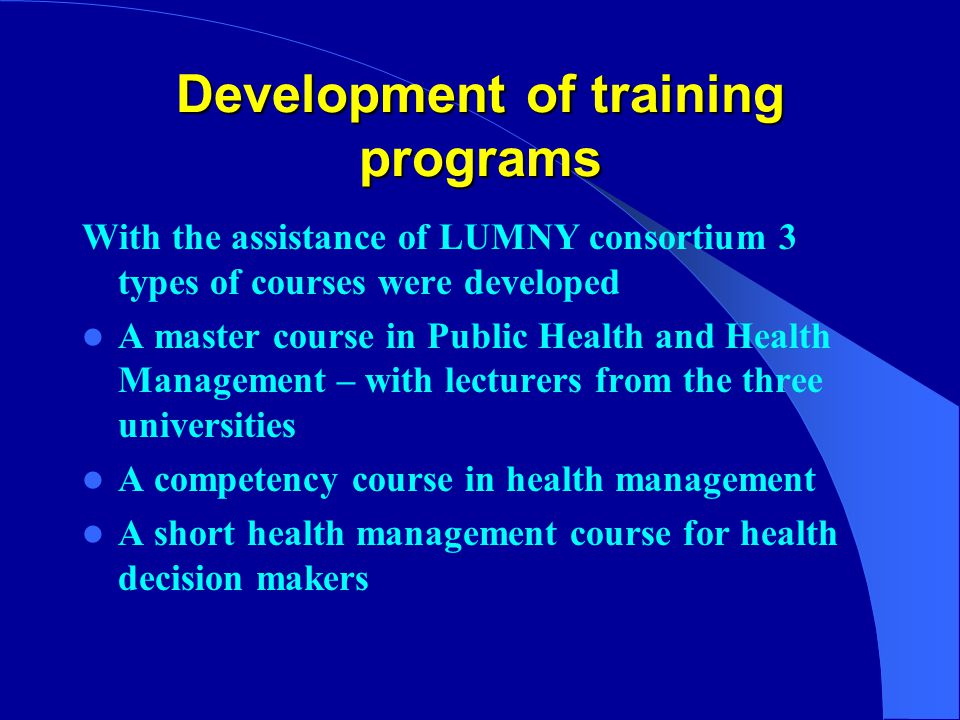 Development of training programs With the assistance of LUMNY consortium 3 types of courses were developed A master course in Public Health and Health Management – with lecturers from the three universities A competency course in health management A short health management course for health decision makers