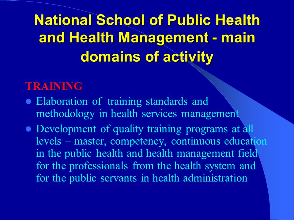 National School of Public Health and Health Management - main domains of activity TRAINING Elaboration of training standards and methodology in health services management Development of quality training programs at all levels – master, competency, continuous education in the public health and health management field for the professionals from the health system and for the public servants in health administration