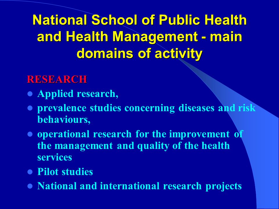 National School of Public Health and Health Management - main domains of activity RESEARCH Applied research, prevalence studies concerning diseases and risk behaviours, operational research for the improvement of the management and quality of the health services Pilot studies National and international research projects