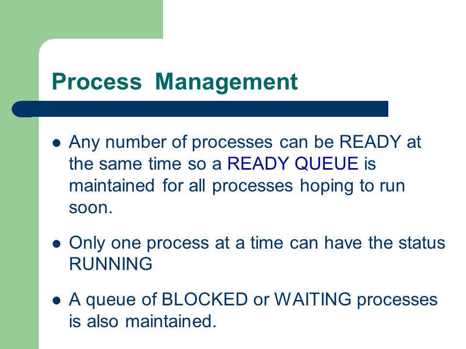 Process Management Any number of processes can be READY at the same time so a READY QUEUE is maintained for all processes hoping to run soon. Only one