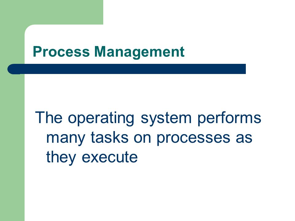 Process Management The operating system performs many tasks on processes as they execute