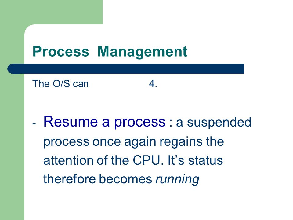 Process Management The O/S can 4. - Resume a process : a suspended process once again regains the attention of the CPU. Its status therefore becomes r