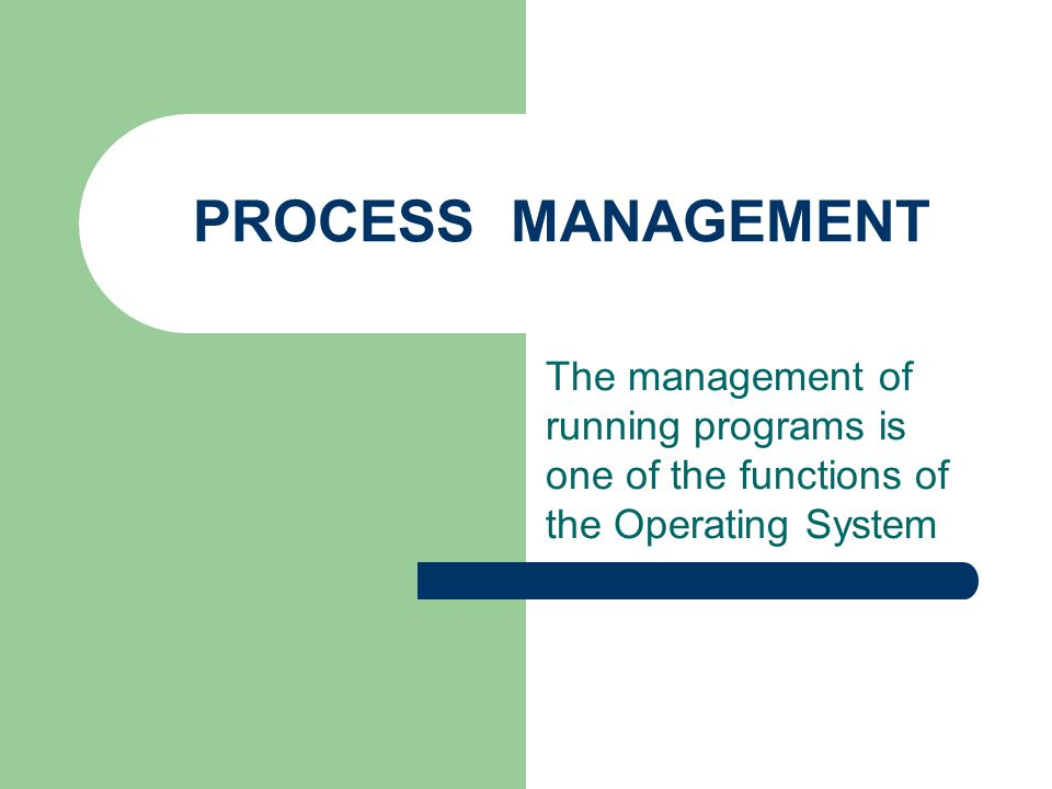 PROCESS MANAGEMENT The management of running programs is one of the functions of the Operating System