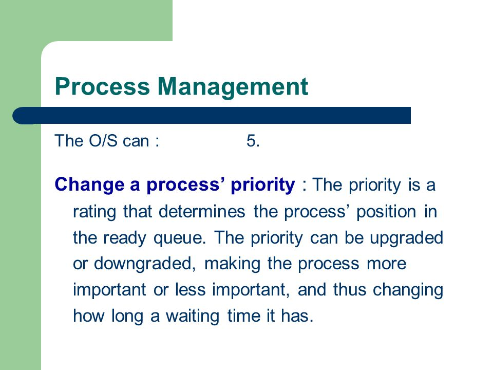 Process Management The O/S can : 5. Change a process priority : The priority is a rating that determines the process position in the ready queue. The