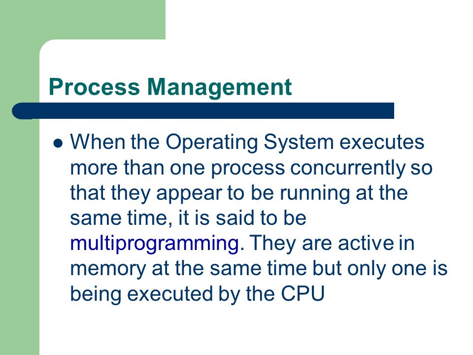 Process Management When the Operating System executes more than one process concurrently so that they appear to be running at the same time, it is sai