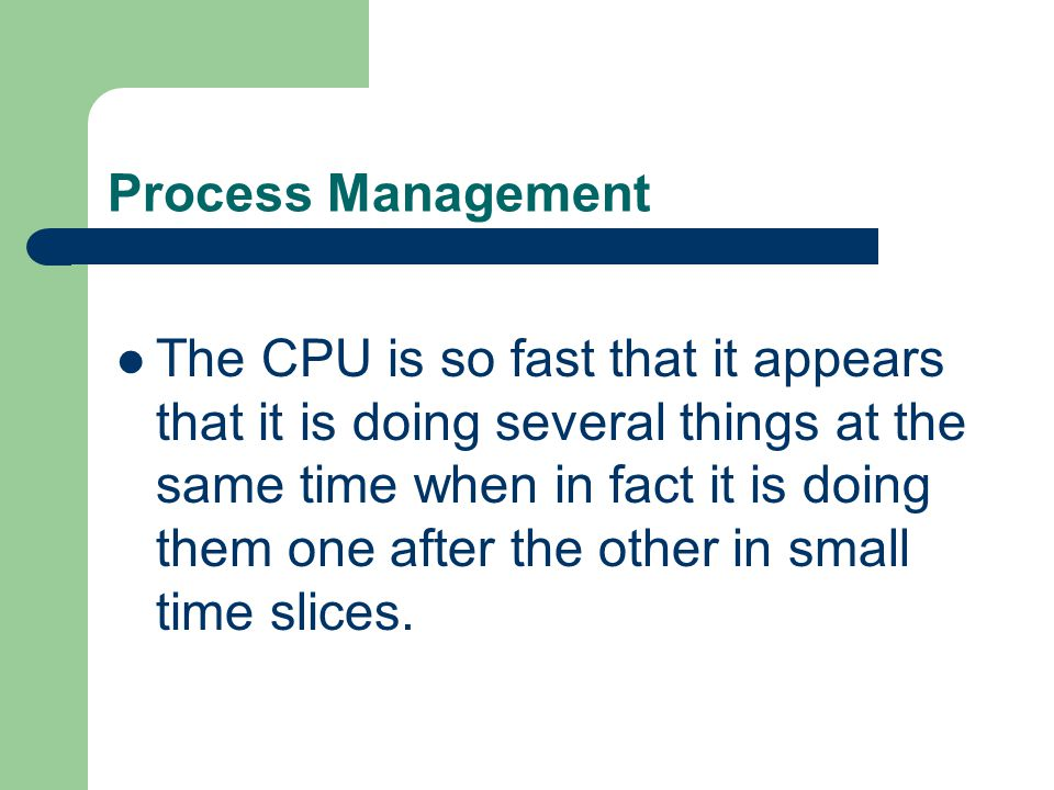 Process Management The CPU is so fast that it appears that it is doing several things at the same time when in fact it is doing them one after the oth