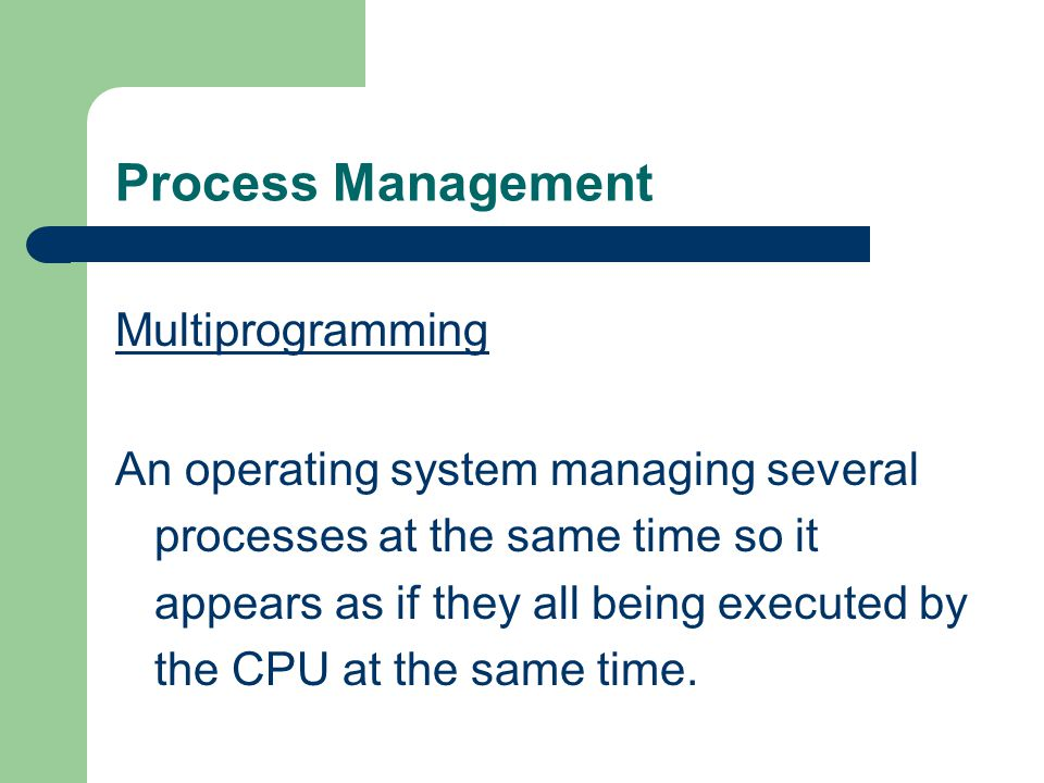 Process Management Multiprogramming An operating system managing several processes at the same time so it appears as if they all being executed by the