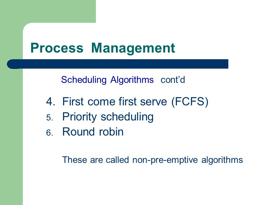 Process Management Scheduling Algorithms contd 4.First come first serve (FCFS) 5. Priority scheduling 6. Round robin These are called non-pre-emptive