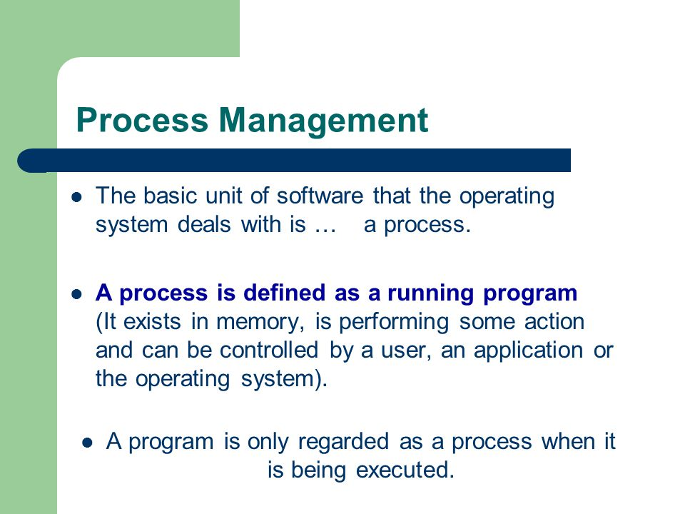 Process Management The basic unit of software that the operating system deals with is … a process. A process is defined as a running program (It exist