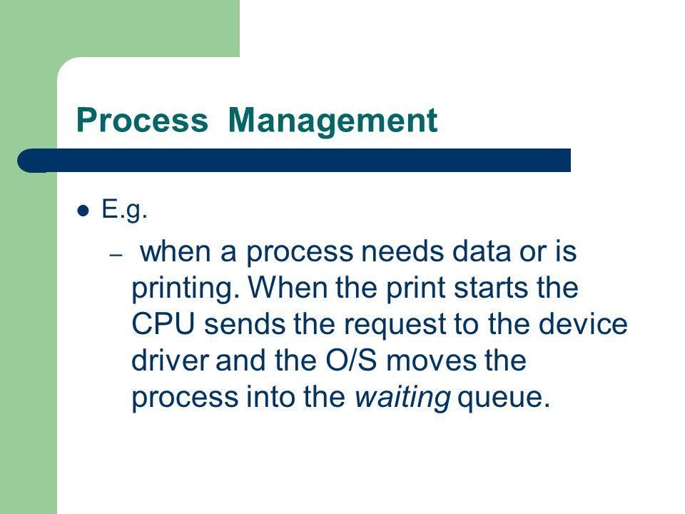 Process Management E.g. – when a process needs data or is printing. When the print starts the CPU sends the request to the device driver and the O/S m