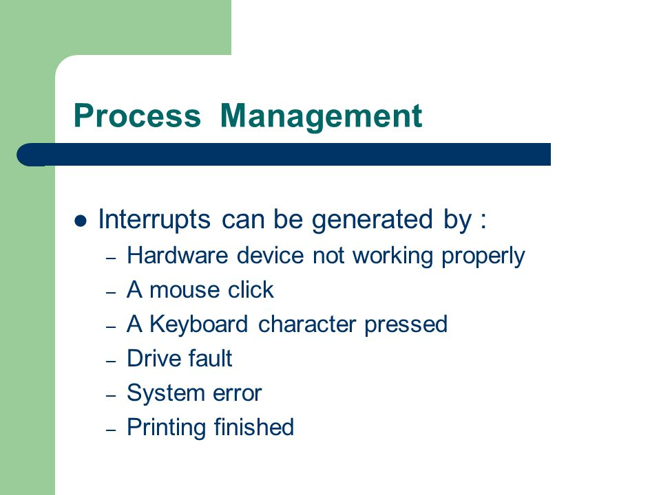 Process Management Interrupts can be generated by : – Hardware device not working properly – A mouse click – A Keyboard character pressed – Drive faul
