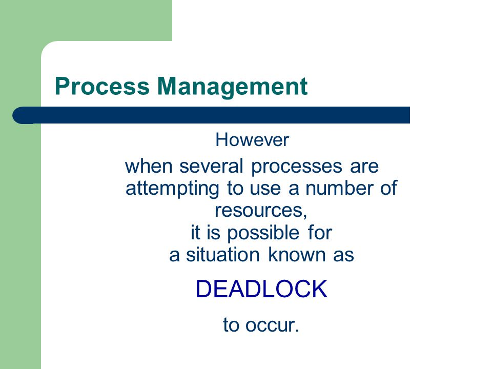 Process Management However when several processes are attempting to use a number of resources, it is possible for a situation known as DEADLOCK to occ