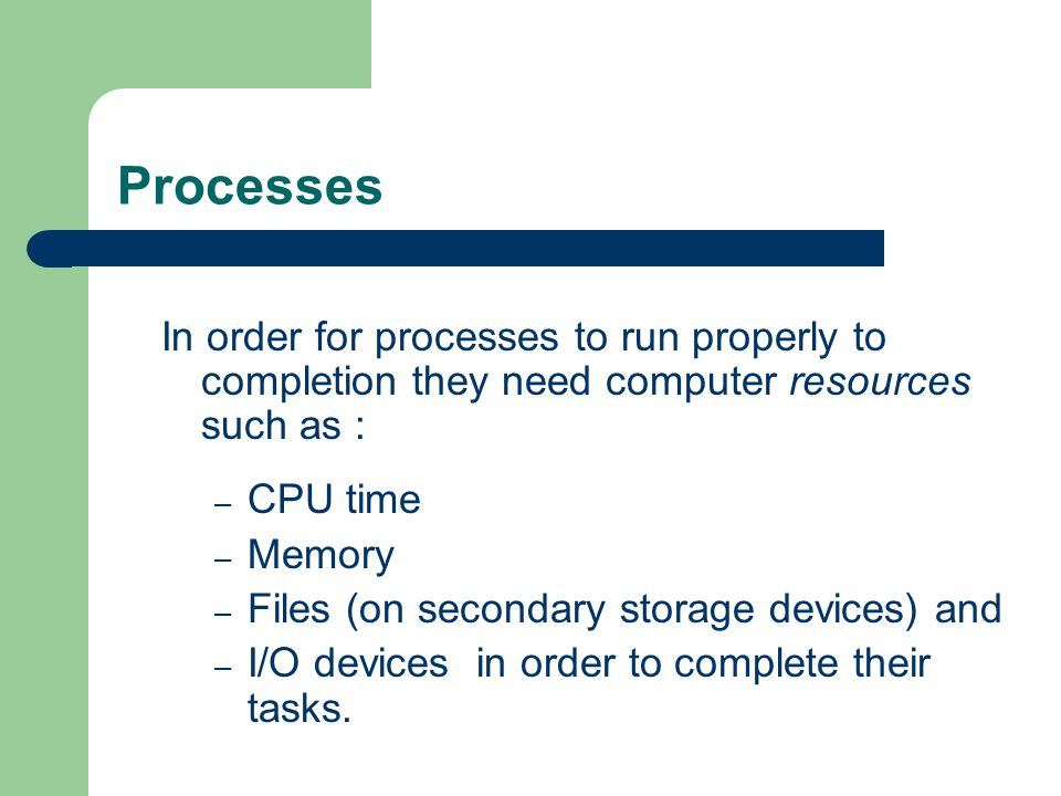 Processes In order for processes to run properly to completion they need computer resources such as : – CPU time – Memory – Files (on secondary storag
