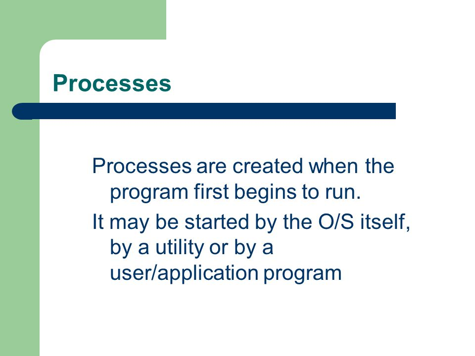 Processes Processes are created when the program first begins to run. It may be started by the O/S itself, by a utility or by a user/application progr
