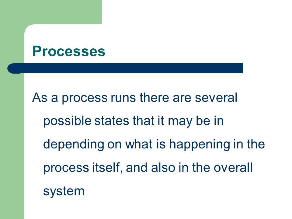 Processes As a process runs there are several possible states that it may be in depending on what is happening in the process itself, and also in the