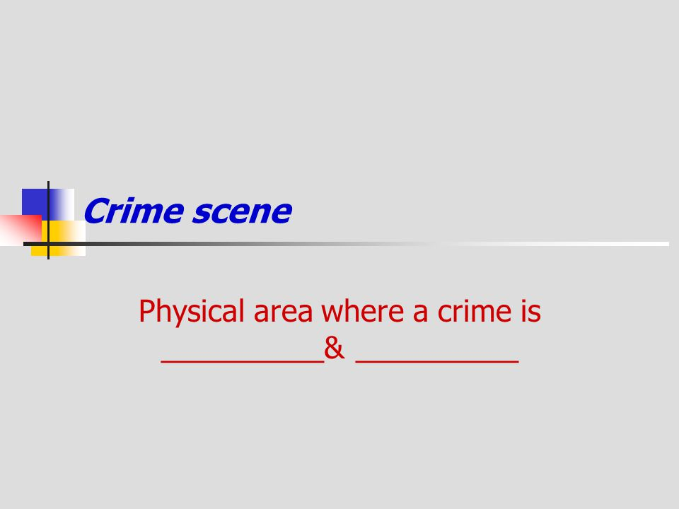 Crime scene Physical area where a crime is __________& __________