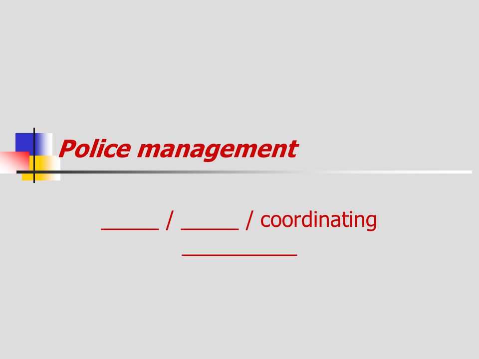 Police management _____ / _____ / coordinating __________