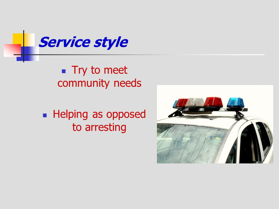 Service style Try to meet community needs Helping as opposed to arresting