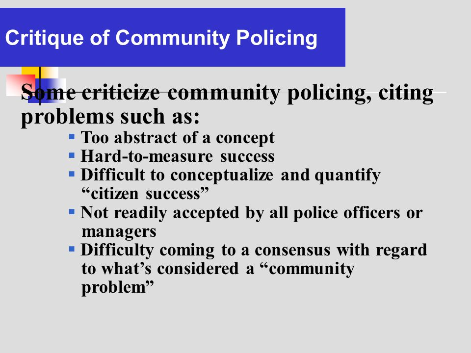 Critique of Community Policing Some criticize community policing, citing problems such as: Too abstract of a concept Hard-to-measure success Difficult