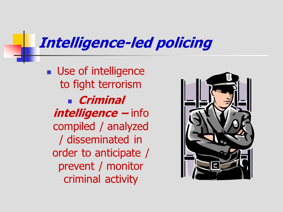 Intelligence-led policing Use of intelligence to fight terrorism Criminal intelligence – info compiled / analyzed / disseminated in order to anticipat