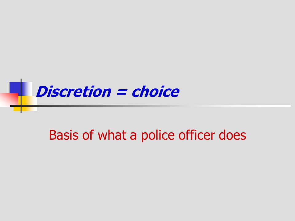 Discretion = choice Basis of what a police officer does