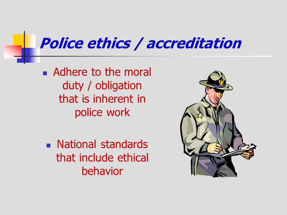 Police ethics / accreditation Adhere to the moral duty / obligation that is inherent in police work National standards that include ethical behavior