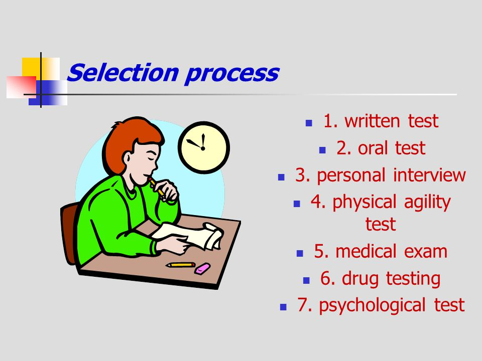 Selection process 1. written test 2. oral test 3. personal interview 4. physical agility test 5. medical exam 6. drug testing 7. psychological test