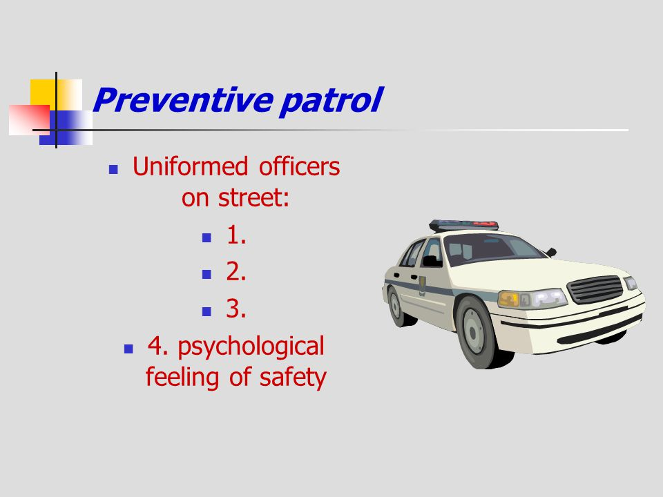 Preventive patrol Uniformed officers on street: 1. 2. 3. 4. psychological feeling of safety